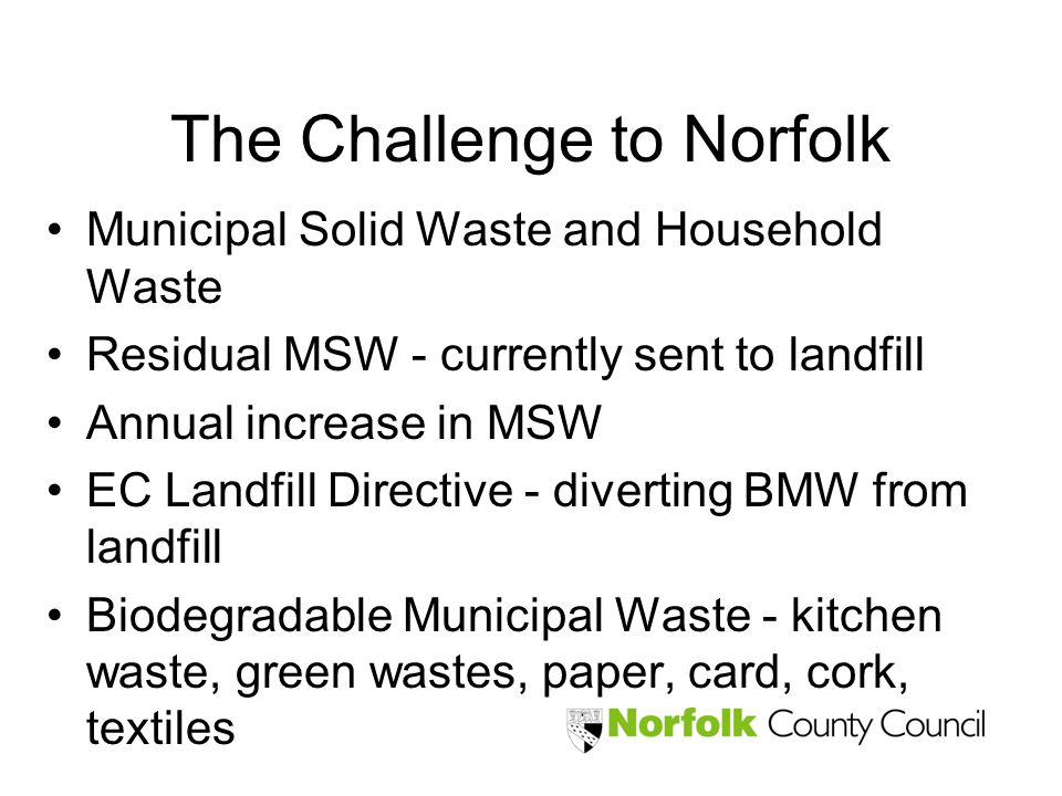 The Challenge to Norfolk Municipal Solid Waste and Household Waste Residual MSW - currently sent to landfill Annual increase in MSW EC Landfill Direct