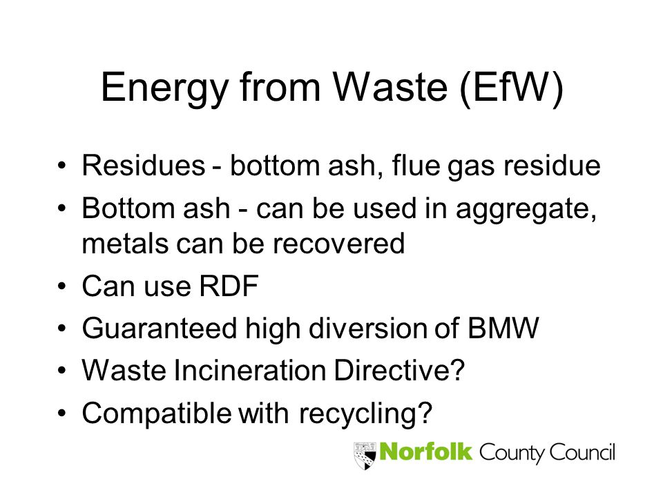 Energy from Waste (EfW) Residues - bottom ash, flue gas residue Bottom ash - can be used in aggregate, metals can be recovered Can use RDF Guaranteed