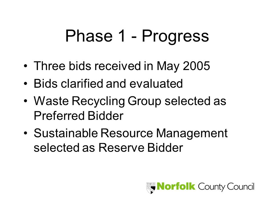 Phase 1 - Progress Three bids received in May 2005 Bids clarified and evaluated Waste Recycling Group selected as Preferred Bidder Sustainable Resourc