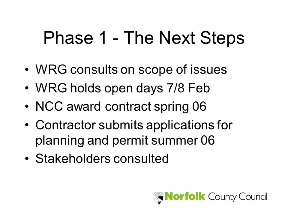 Phase 1 - The Next Steps WRG consults on scope of issues WRG holds open days 7/8 Feb NCC award contract spring 06 Contractor submits applications for