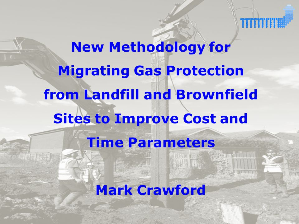 New Methodology for Migrating Gas Protection from Landfill and Brownfield Sites to Improve Cost and Time Parameters Mark Crawford