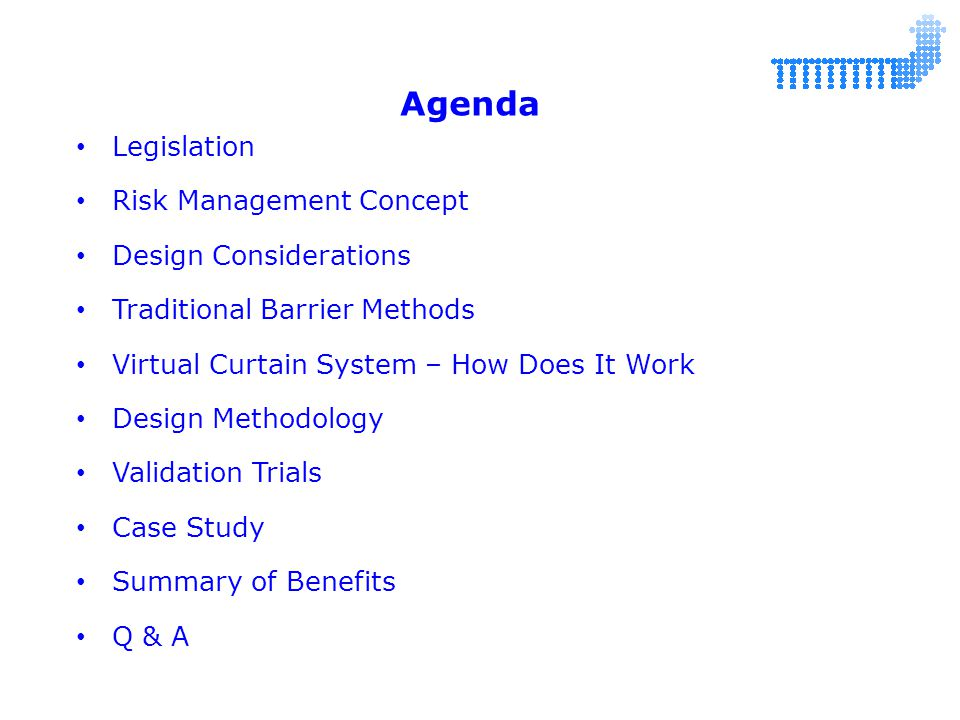 Legislation Risk Management Concept Design Considerations Traditional Barrier Methods Virtual Curtain System – How Does It Work Design Methodology Validation Trials Case Study Summary of Benefits Q & A Agenda