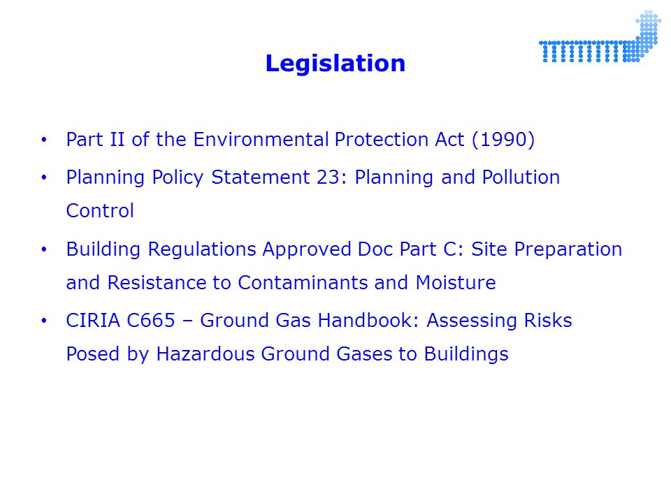 Legislation Part II of the Environmental Protection Act (1990) Planning Policy Statement 23: Planning and Pollution Control Building Regulations Approved Doc Part C: Site Preparation and Resistance to Contaminants and Moisture CIRIA C665 – Ground Gas Handbook: Assessing Risks Posed by Hazardous Ground Gases to Buildings