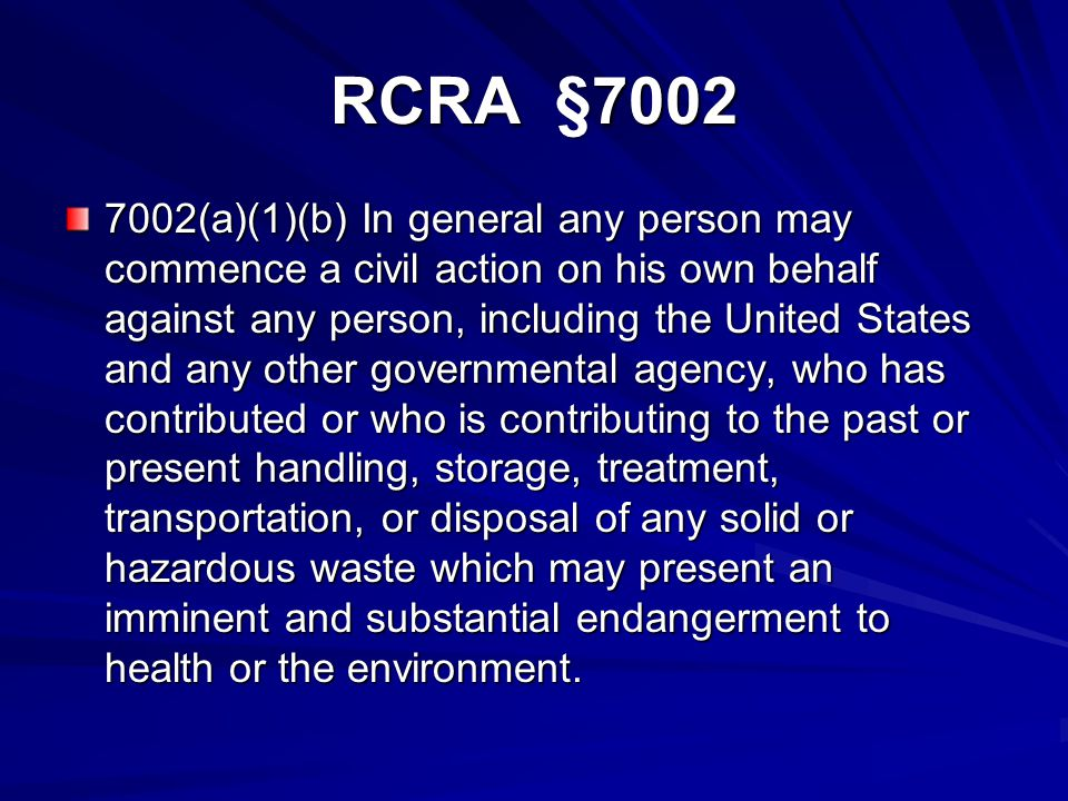 RCRA §7002 7002(a)(1)(b) In general any person may commence a civil action on his own behalf against any person, including the United States and any other governmental agency, who has contributed or who is contributing to the past or present handling, storage, treatment, transportation, or disposal of any solid or hazardous waste which may present an imminent and substantial endangerment to health or the environment.