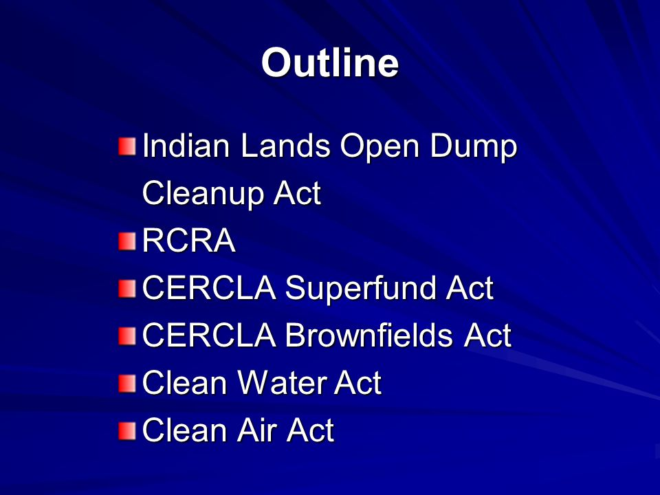 Outline Indian Lands Open Dump Cleanup Act RCRA CERCLA Superfund Act CERCLA Brownfields Act Clean Water Act Clean Air Act