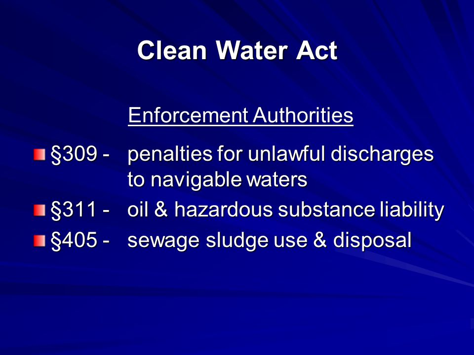 Clean Water Act Enforcement Authorities §309 -penalties for unlawful discharges to navigable waters §311 -oil & hazardous substance liability §405 -sewage sludge use & disposal