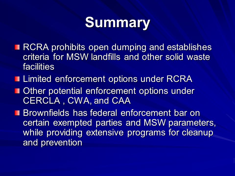 Summary RCRA prohibits open dumping and establishes criteria for MSW landfills and other solid waste facilities Limited enforcement options under RCRA Other potential enforcement options under CERCLA, CWA, and CAA Brownfields has federal enforcement bar on certain exempted parties and MSW parameters, while providing extensive programs for cleanup and prevention