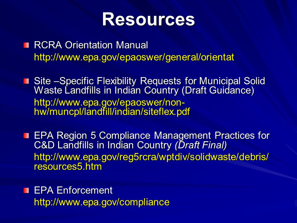 Resources RCRA Orientation Manual http://www.epa.gov/epaoswer/general/orientat Site –Specific Flexibility Requests for Municipal Solid Waste Landfills in Indian Country (Draft Guidance) http://www.epa.gov/epaoswer/non- hw/muncpl/landfill/indian/siteflex.pdf EPA Region 5 Compliance Management Practices for C&D Landfills in Indian Country (Draft Final) http://www.epa.gov/reg5rcra/wptdiv/solidwaste/debris/ resources5.htm EPA Enforcement http://www.epa.gov/compliance