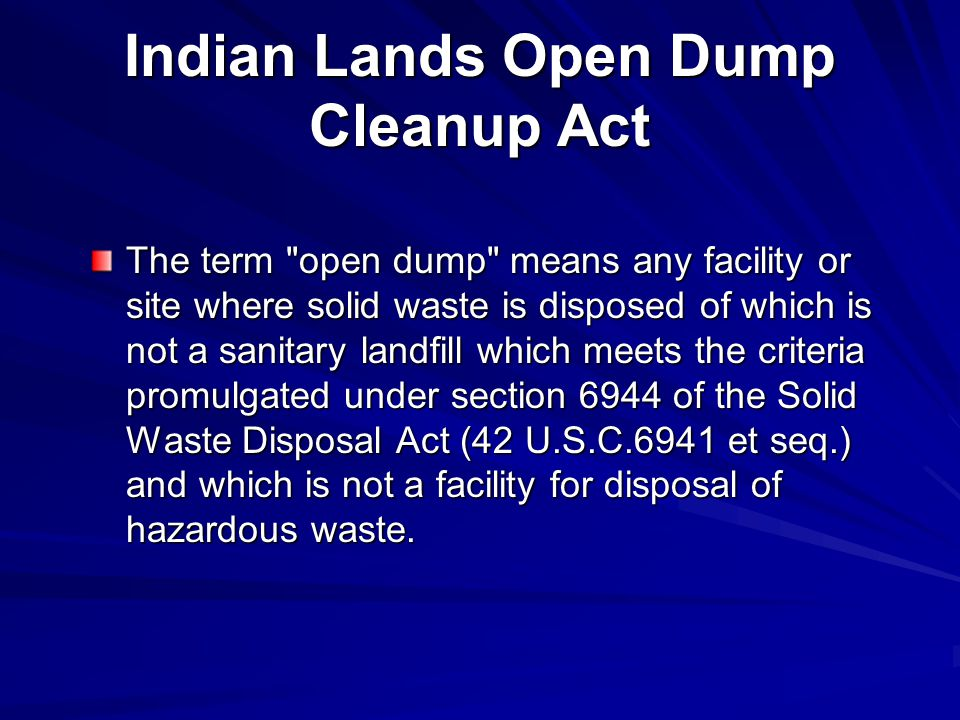 Indian Lands Open Dump Cleanup Act The term open dump means any facility or site where solid waste is disposed of which is not a sanitary landfill which meets the criteria promulgated under section 6944 of the Solid Waste Disposal Act (42 U.S.C.6941 et seq.) and which is not a facility for disposal of hazardous waste.