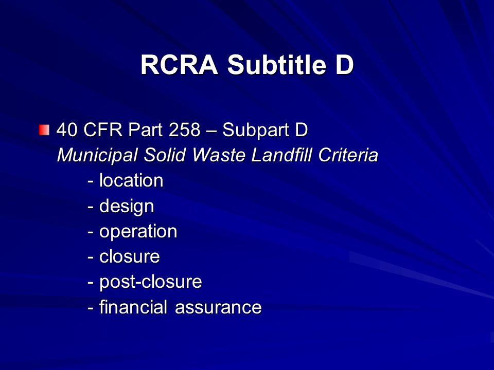 RCRA Subtitle D 40 CFR Part 258 – Subpart D Municipal Solid Waste Landfill Criteria - location - design - operation - closure - post-closure - financial assurance