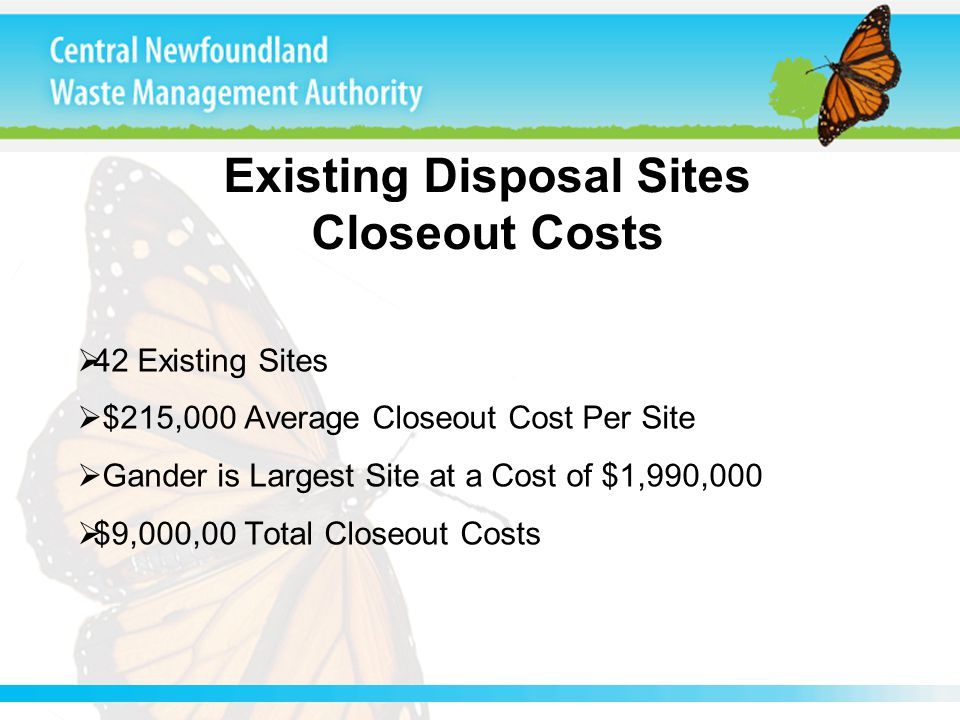 Existing Disposal Sites Closeout Costs  42 Existing Sites  $215,000 Average Closeout Cost Per Site  Gander is Largest Site at a Cost of $1,990,000  $9,000,00 Total Closeout Costs