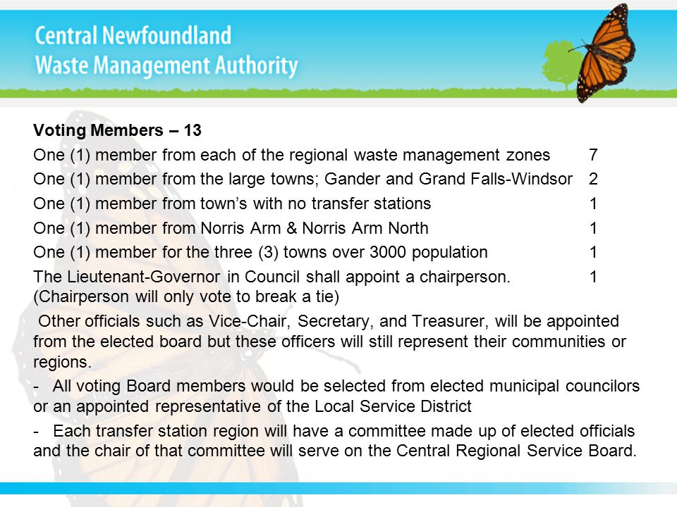 Voting Members – 13 One (1) member from each of the regional waste management zones 7 One (1) member from the large towns; Gander and Grand Falls-Windsor 2 One (1) member from town's with no transfer stations 1 One (1) member from Norris Arm & Norris Arm North 1 One (1) member for the three (3) towns over 3000 population 1 The Lieutenant-Governor in Council shall appoint a chairperson.