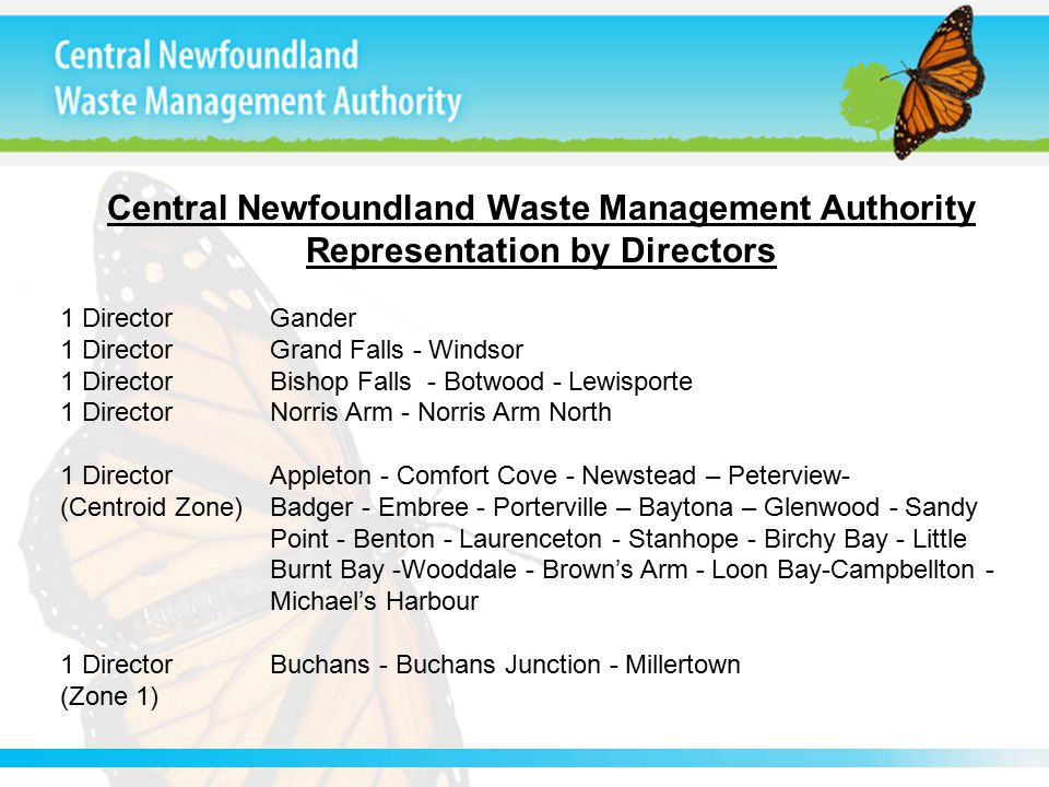 Central Newfoundland Waste Management Authority Representation by Directors 1 DirectorGander 1 DirectorGrand Falls - Windsor 1 DirectorBishop Falls - Botwood - Lewisporte 1 DirectorNorris Arm - Norris Arm North 1 DirectorAppleton - Comfort Cove - Newstead – Peterview- (Centroid Zone) Badger - Embree - Porterville – Baytona – Glenwood - Sandy Point - Benton - Laurenceton - Stanhope - Birchy Bay - Little Burnt Bay -Wooddale - Brown's Arm - Loon Bay-Campbellton - Michael's Harbour 1 DirectorBuchans - Buchans Junction - Millertown (Zone 1)