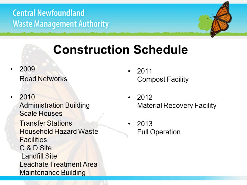 Construction Schedule 2009 Road Networks 2010 Administration Building Scale Houses Transfer Stations Household Hazard Waste Facilities C & D Site Landfill Site Leachate Treatment Area Maintenance Building 2011 Compost Facility 2012 Material Recovery Facility 2013 Full Operation Construction Schedule
