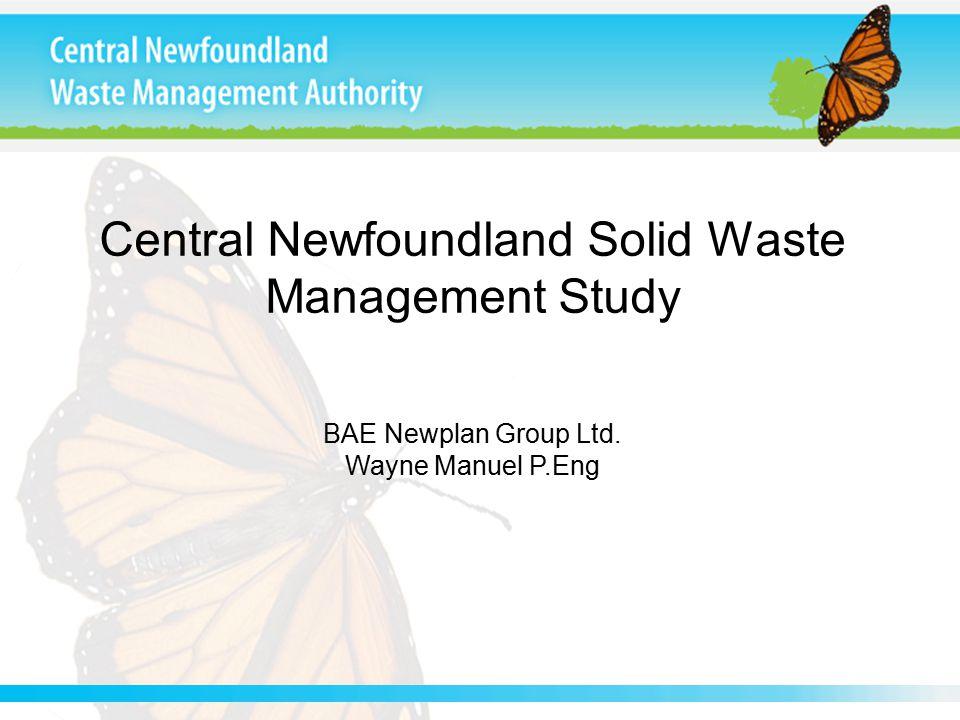 Central Newfoundland Solid Waste Management Study BAE Newplan Group Ltd. Wayne Manuel P.Eng