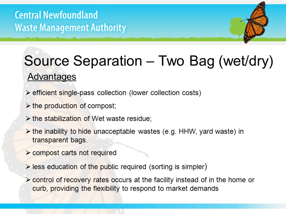 Source Separation – Two Bag (wet/dry) Advantages  efficient single-pass collection (lower collection costs)  the production of compost;  the stabilization of Wet waste residue;  the inability to hide unacceptable wastes (e.g.