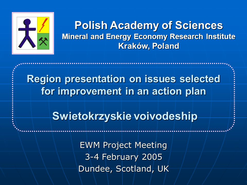 Region presentation on issues selected for improvement in an action plan Swietokrzyskie voivodeship EWM Project Meeting 3-4 February 2005 Dundee, Scotland, UK Polish Academy of Sciences Mineral and Energy Economy Research Institute Kraków, Poland