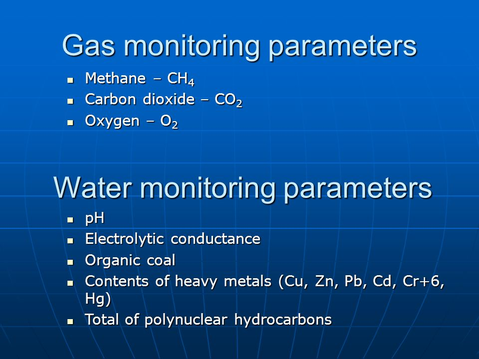 Gas monitoring parameters Methane – CH 4 Methane – CH 4 Carbon dioxide – CO 2 Carbon dioxide – CO 2 Oxygen – O 2 Oxygen – O 2 Water monitoring parameters pH pH Electrolytic conductance Electrolytic conductance Organic coal Organic coal Contents of heavy metals (Cu, Zn, Pb, Cd, Cr+6, Hg) Contents of heavy metals (Cu, Zn, Pb, Cd, Cr+6, Hg) Total of polynuclear hydrocarbons Total of polynuclear hydrocarbons