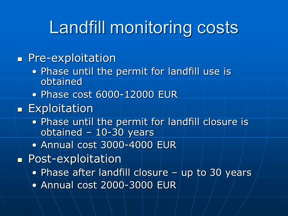 Landfill monitoring costs Pre-exploitation Pre-exploitation Phase until the permit for landfill use is obtainedPhase until the permit for landfill use is obtained Phase cost 6000-12000 EURPhase cost 6000-12000 EUR Exploitation Exploitation Phase until the permit for landfill closure is obtained – 10-30 yearsPhase until the permit for landfill closure is obtained – 10-30 years Annual cost 3000-4000 EURAnnual cost 3000-4000 EUR Post-exploitation Post-exploitation Phase after landfill closure – up to 30 yearsPhase after landfill closure – up to 30 years Annual cost 2000-3000 EURAnnual cost 2000-3000 EUR