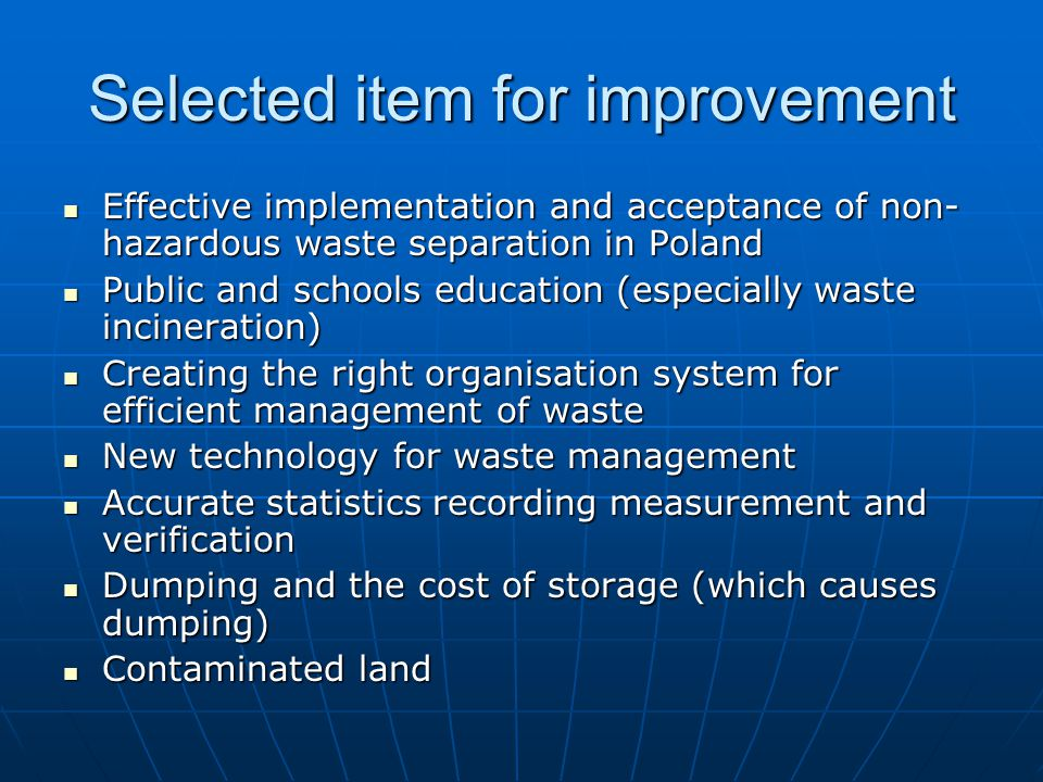 Selected item for improvement Effective implementation and acceptance of non- hazardous waste separation in Poland Effective implementation and acceptance of non- hazardous waste separation in Poland Public and schools education (especially waste incineration) Public and schools education (especially waste incineration) Creating the right organisation system for efficient management of waste Creating the right organisation system for efficient management of waste New technology for waste management New technology for waste management Accurate statistics recording measurement and verification Accurate statistics recording measurement and verification Dumping and the cost of storage (which causes dumping) Dumping and the cost of storage (which causes dumping) Contaminated land Contaminated land