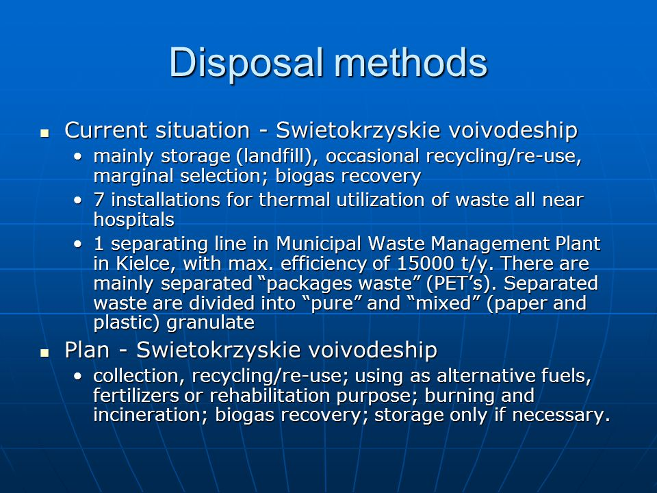 Disposal methods Current situation - Swietokrzyskie voivodeship Current situation - Swietokrzyskie voivodeship mainly storage (landfill), occasional recycling/re-use, marginal selection; biogas recoverymainly storage (landfill), occasional recycling/re-use, marginal selection; biogas recovery 7 installations for thermal utilization of waste all near hospitals7 installations for thermal utilization of waste all near hospitals 1 separating line in Municipal Waste Management Plant in Kielce, with max.