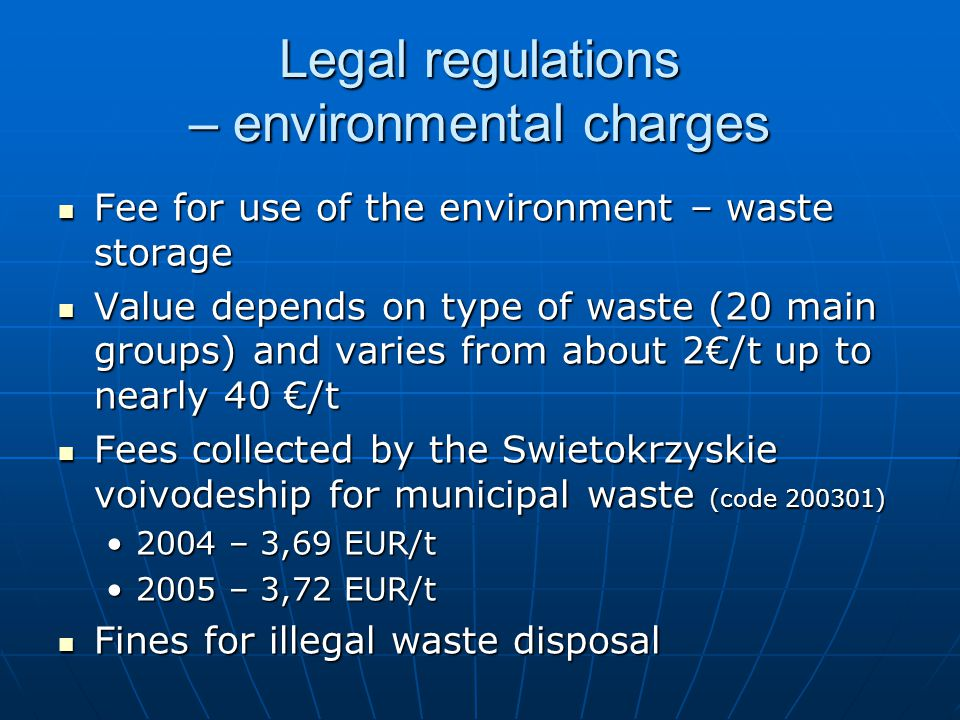 Legal regulations – environmental charges Fee for use of the environment – waste storage Fee for use of the environment – waste storage Value depends on type of waste (20 main groups) and varies from about 2€/t up to nearly 40 €/t Value depends on type of waste (20 main groups) and varies from about 2€/t up to nearly 40 €/t Fees collected by the Swietokrzyskie voivodeship for municipal waste (code 200301) Fees collected by the Swietokrzyskie voivodeship for municipal waste (code 200301) 2004 – 3,69 EUR/t2004 – 3,69 EUR/t 2005 – 3,72 EUR/t2005 – 3,72 EUR/t Fines for illegal waste disposal Fines for illegal waste disposal