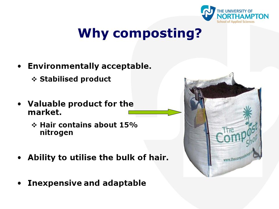 Why composting? Environmentally acceptable.  Stabilised product Valuable product for the market.  Hair contains about 15% nitrogen Ability to utilis