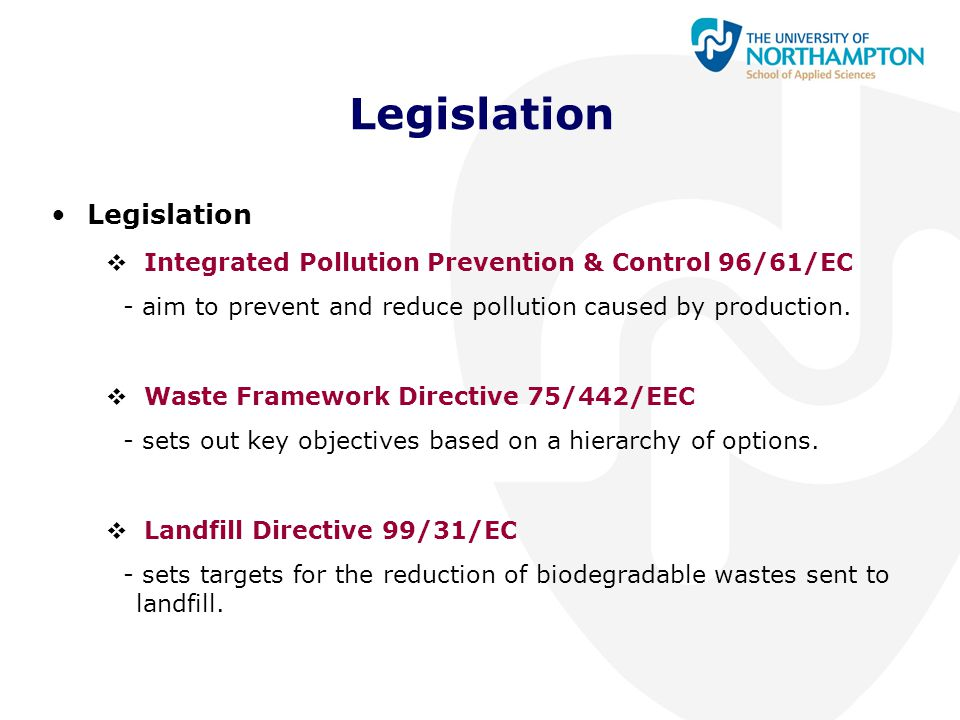 Legislation  Integrated Pollution Prevention & Control 96/61/EC - aim to prevent and reduce pollution caused by production.  Waste Framework Directi