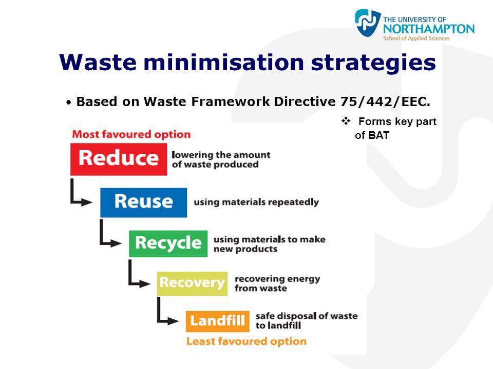Waste minimisation strategies Based on Waste Framework Directive 75/442/EEC.  Forms key part of BAT