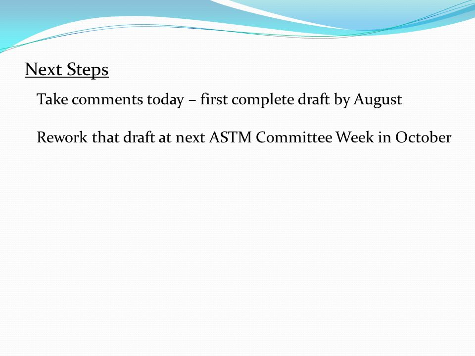 Next Steps Take comments today – first complete draft by August Rework that draft at next ASTM Committee Week in October
