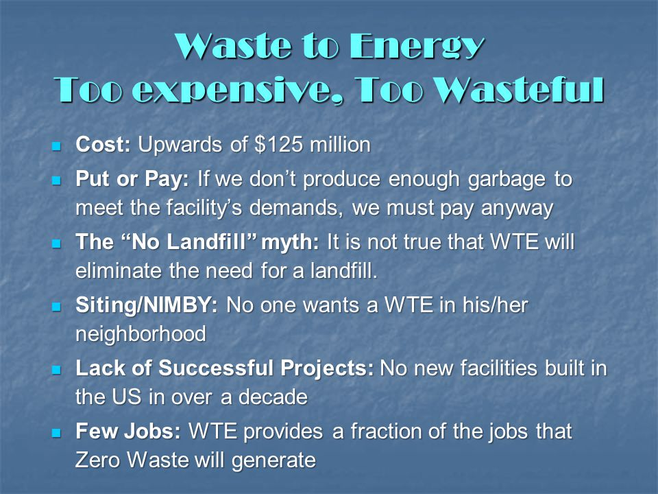 Waste to Energy Too expensive, Too Wasteful Cost: Upwards of $125 million Cost: Upwards of $125 million Put or Pay: If we don't produce enough garbage to meet the facility's demands, we must pay anyway Put or Pay: If we don't produce enough garbage to meet the facility's demands, we must pay anyway The No Landfill myth: It is not true that WTE will eliminate the need for a landfill.