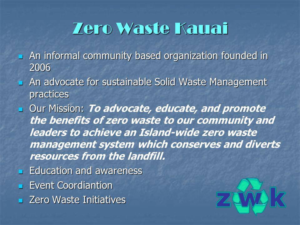 Zero Waste Kauai An informal community based organization founded in 2006 An informal community based organization founded in 2006 An advocate for sus