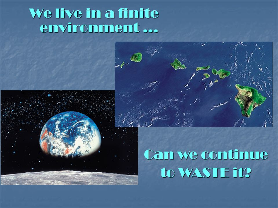 We live in a finite environment … Can we continue to WASTE it