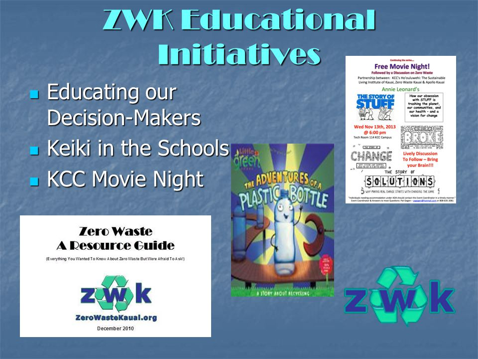 ZWK Educational Initiatives Educating our Decision-Makers Educating our Decision-Makers Keiki in the Schools Keiki in the Schools KCC Movie Night KCC