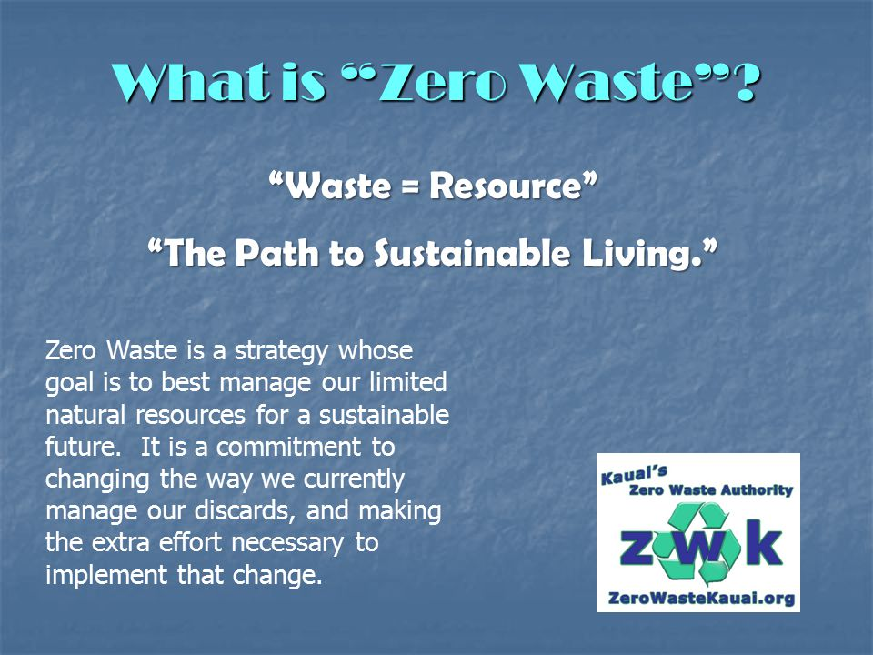 """What is """"Zero Waste""""? """"Waste = Resource"""" """"The Path to Sustainable Living."""" Zero Waste is a strategy whose goal is to best manage our limited natural r"""