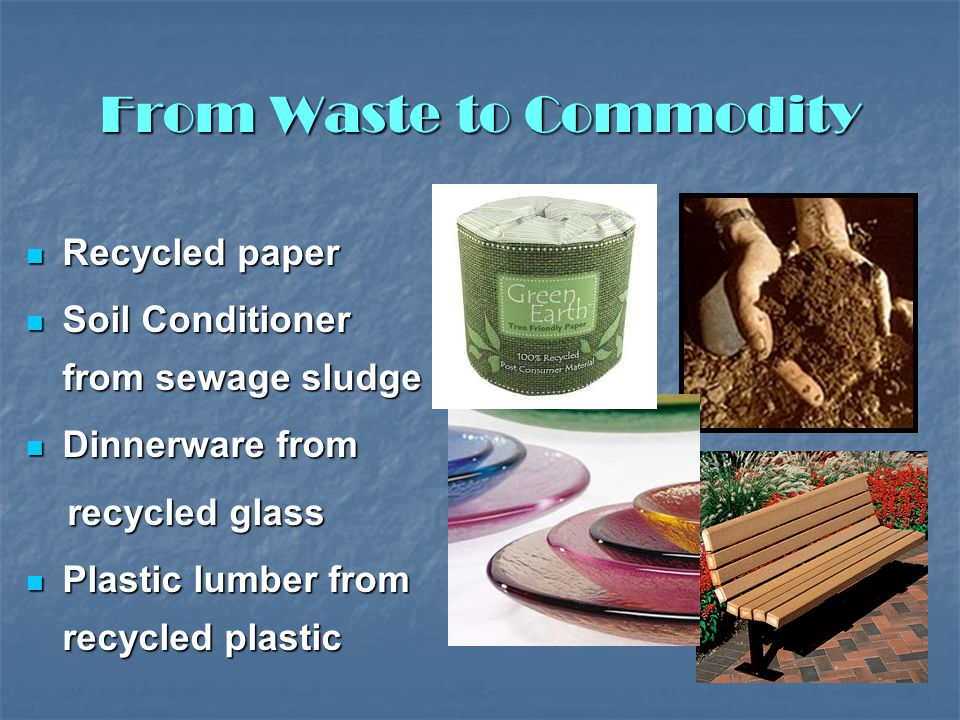 From Waste to Commodity Recycled paper Recycled paper Soil Conditioner from sewage sludge Soil Conditioner from sewage sludge Dinnerware from Dinnerware from recycled glass recycled glass Plastic lumber from recycled plastic Plastic lumber from recycled plastic