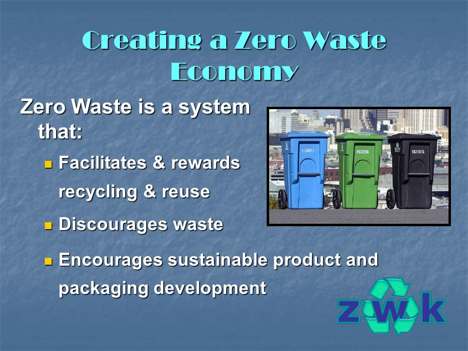 Creating a Zero Waste Economy Zero Waste is a system that: Facilitates & rewards recycling & reuse Facilitates & rewards recycling & reuse Discourages