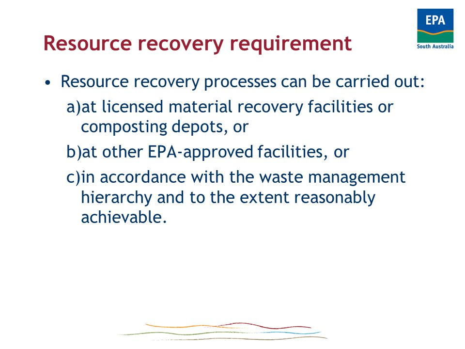 Resource Recovery Requirement Resource recovery processes are processes for: -the reuse or recycling of waste, or -recovering energy or resources from waste Processing can include determinations to dispose of waste to landfill without more treatment Disposal determinations must be in accordance with any: –licence conditions –resource recovery facility approval conditions –EPA Guidelines
