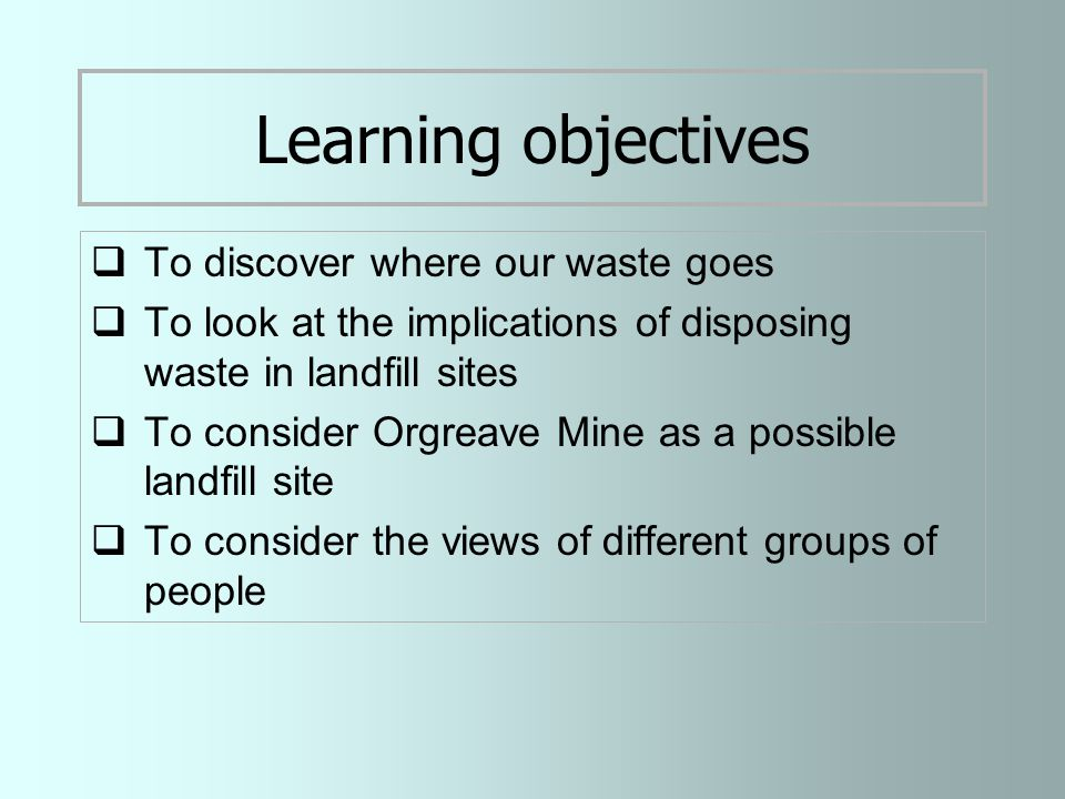 Learning objectives  To discover where our waste goes  To look at the implications of disposing waste in landfill sites  To consider Orgreave Mine as a possible landfill site  To consider the views of different groups of people