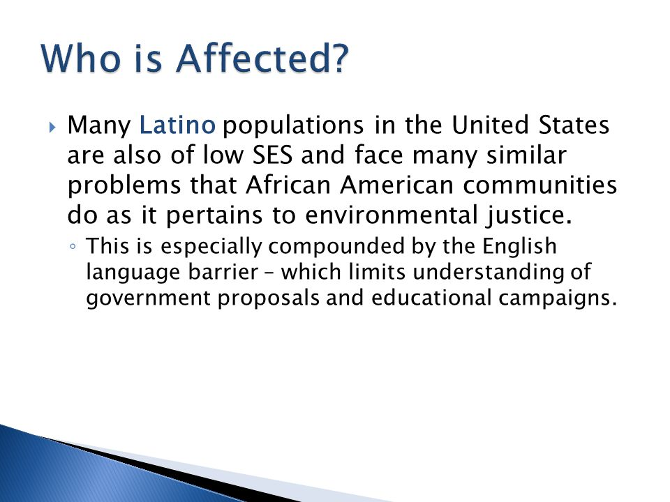  Many Latino populations in the United States are also of low SES and face many similar problems that African American communities do as it pertains to environmental justice.