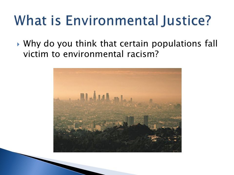  According to the sociological and public health literature, four major factors appear the root causes of why minority and/or low socioeconomic status populations are victims of environmental racism: ◦ Little education about the hazards ◦ Lack of financial resources to move or affect change ◦ Poor ability to organize ◦ Less political influence or sway in land-use decisions
