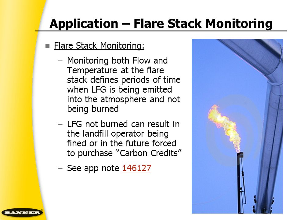 Application – Flare Stack Monitoring Flare Stack Monitoring: –Monitoring both Flow and Temperature at the flare stack defines periods of time when LFG is being emitted into the atmosphere and not being burned –LFG not burned can result in the landfill operator being fined or in the future forced to purchase Carbon Credits –See app note 146127146127