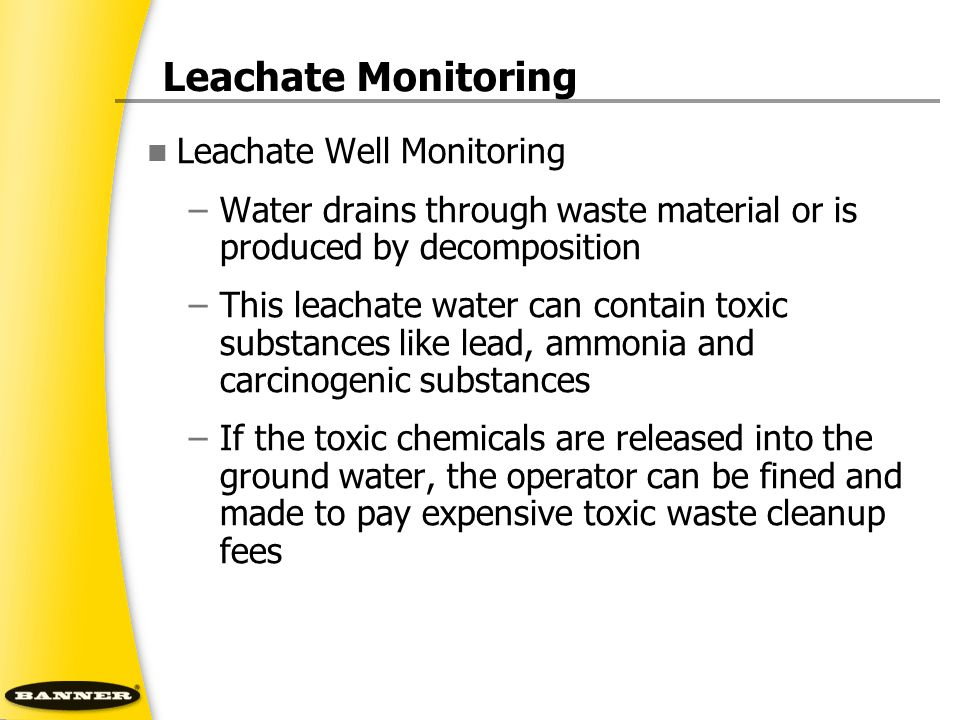 Leachate Monitoring Leachate Well Monitoring –Water drains through waste material or is produced by decomposition –This leachate water can contain toxic substances like lead, ammonia and carcinogenic substances –If the toxic chemicals are released into the ground water, the operator can be fined and made to pay expensive toxic waste cleanup fees