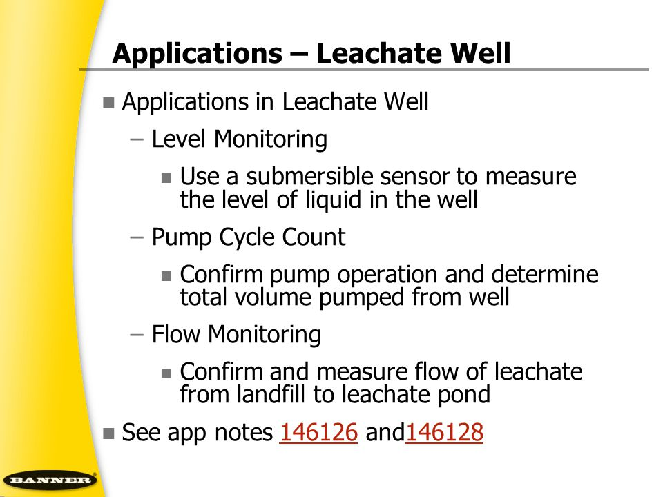 Applications – Leachate Well Applications in Leachate Well –Level Monitoring Use a submersible sensor to measure the level of liquid in the well –Pump Cycle Count Confirm pump operation and determine total volume pumped from well –Flow Monitoring Confirm and measure flow of leachate from landfill to leachate pond See app notes 146126 and146128146126146128