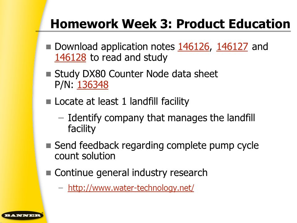 Homework Week 3: Product Education Download application notes 146126, 146127 and 146128 to read and study146126146127 146128 Study DX80 Counter Node data sheet P/N: 136348136348 Locate at least 1 landfill facility –Identify company that manages the landfill facility Send feedback regarding complete pump cycle count solution Continue general industry research –http://www.water-technology.net/http://www.water-technology.net/