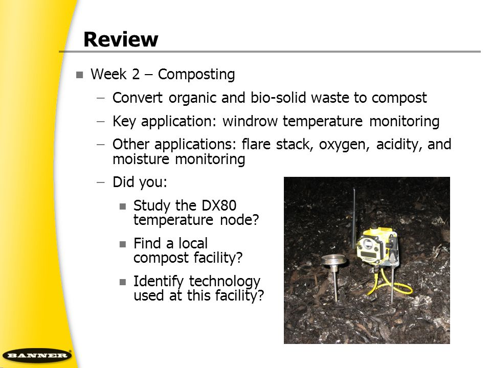 Review Week 2 – Composting –Convert organic and bio-solid waste to compost –Key application: windrow temperature monitoring –Other applications: flare stack, oxygen, acidity, and moisture monitoring –Did you: Study the DX80 temperature node.