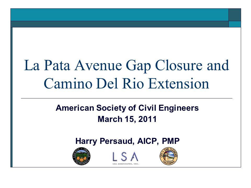 1 La Pata Avenue Gap Closure and Camino Del Rio Extension American Society of Civil Engineers March 15, 2011 Harry Persaud, AICP, PMP