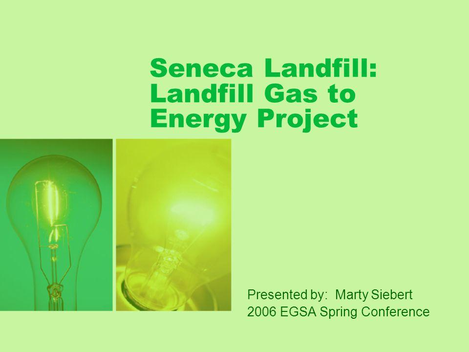 Agenda Landfill Gas 101 Seneca Landfill Landfill Gas –LFG Collection –LFG Treatment Power Generation Heat Recovery Emissions Benefits