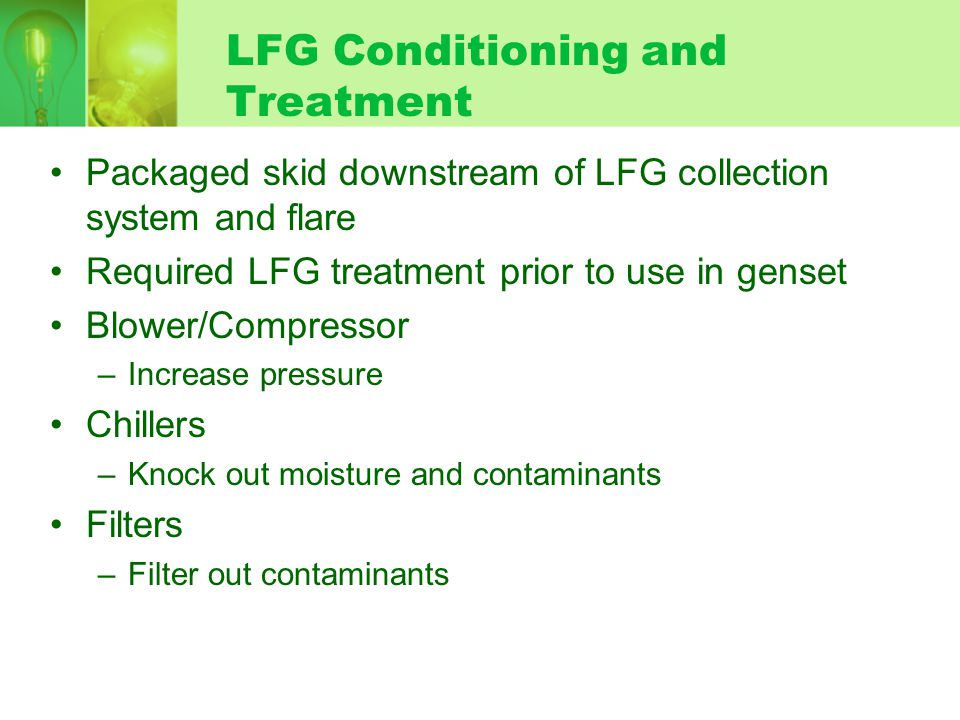 LFG Conditioning and Treatment Packaged skid downstream of LFG collection system and flare Required LFG treatment prior to use in genset Blower/Compressor –Increase pressure Chillers –Knock out moisture and contaminants Filters –Filter out contaminants
