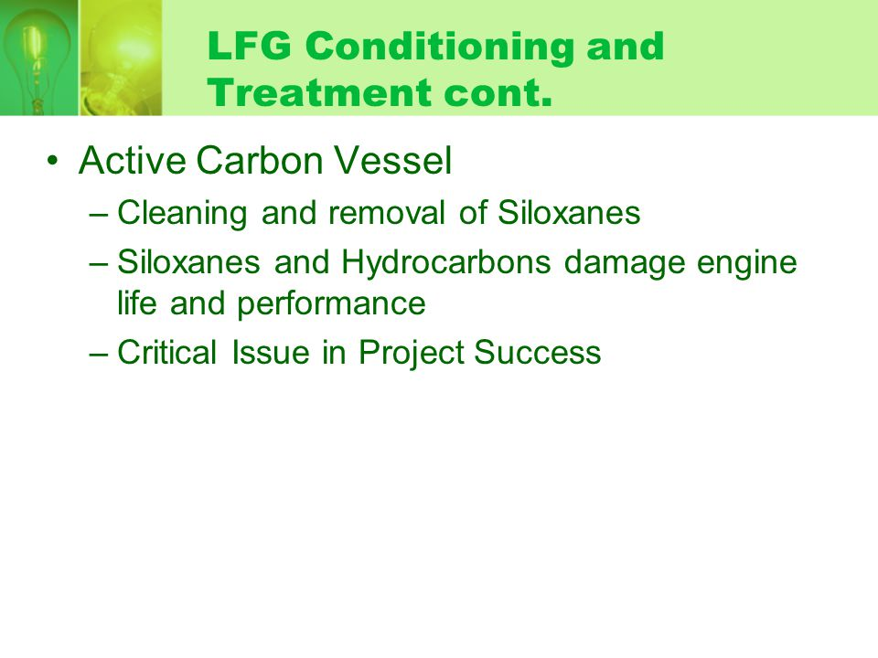 Active Carbon Vessel –Cleaning and removal of Siloxanes –Siloxanes and Hydrocarbons damage engine life and performance –Critical Issue in Project Success LFG Conditioning and Treatment cont.
